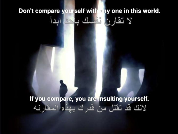 Dont compare yourself with any one in this world.   If you compare, you are insulting yourself.