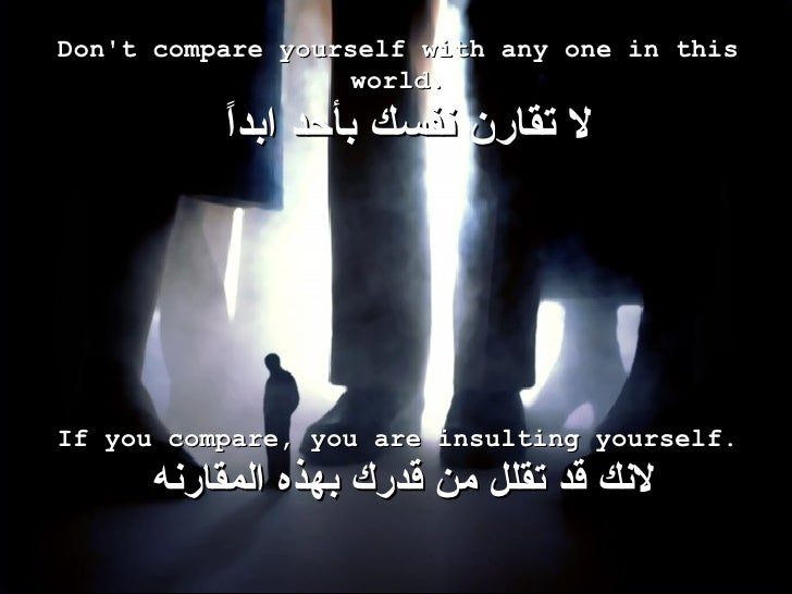 Don't compare yourself with any one in this world.   لا تقارن نفسك بأحد ابداً If you compare, you are insulting yourself. ...