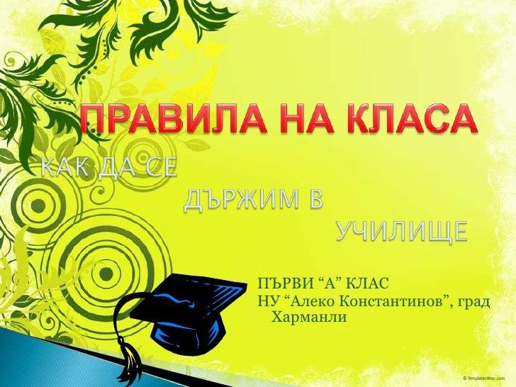"""ПРАВИЛА НА КЛАСА<br />КАК ДА СЕ        ДЪРЖИМ В             УЧИЛИЩЕ<br />ПЪРВИ """"А"""" КЛАС<br />НУ """"Алеко Константинов"""", град..."""