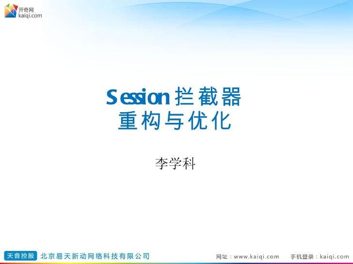 Session 拦截器 重构与优化 <ul><li>李学科 </li></ul>
