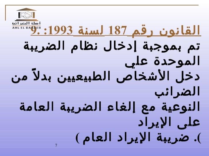 9.  القانون رقم  187  لسنة  1993: تم بموجبة إدخال نظام الضريبة الموحدة علي دخل الأشخاص الطبيعيين بدلاً من الضرائب  النوعية...