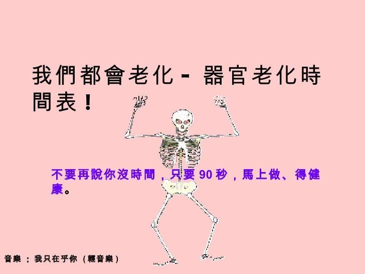 音樂  :  我只在乎你  ( 輕音樂 ) 我們都會老化 - 器官老化時間表 ! 不要再說你沒時間,只要 90 秒,馬上做、得健康 。