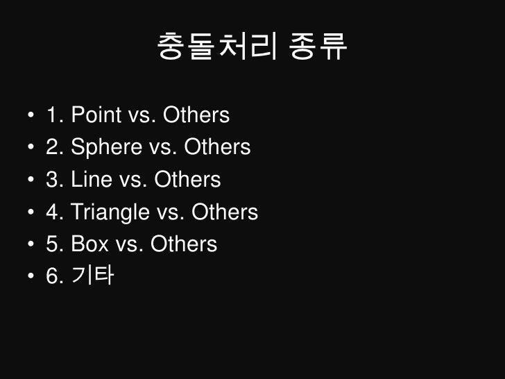 충돌처리 종류<br />1. Point vs. Others<br />2. Sphere vs. Others<br />3. Line vs. Others<br />4. Triangle vs. Others<br />5. Box...