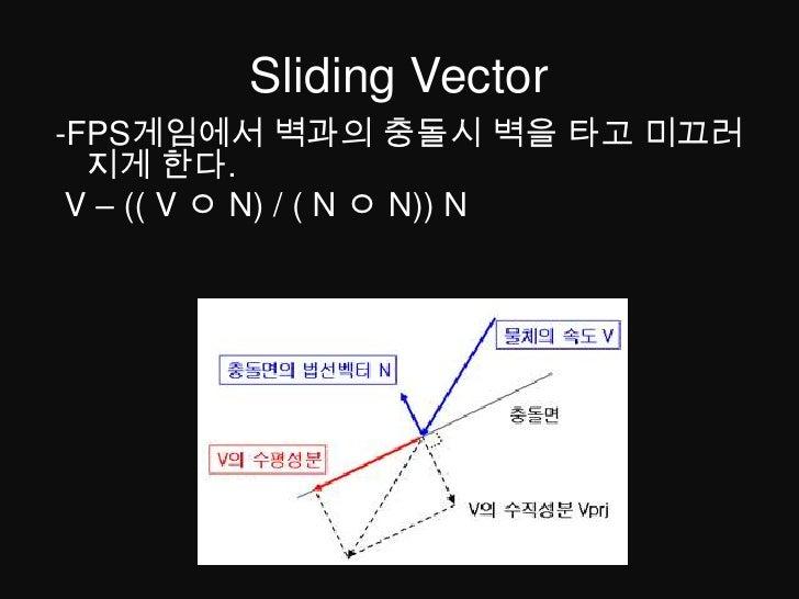 Sliding Vector<br />-FPS게임에서 벽과의 충돌시 벽을 타고 미끄러지게 한다.<br /> V – (( V ㅇN) / ( N ㅇN)) N<br />
