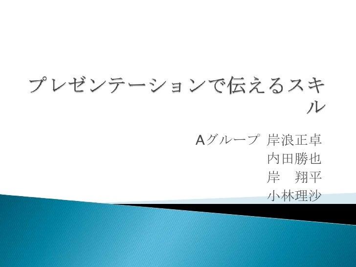 プレゼンテーションで伝えるスキル<br />Aグループ岸浪正卓<br />内田勝也<br />岸 翔平<br />小林理沙<br />