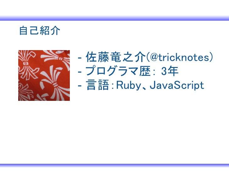 自己紹介       - 佐藤竜之介(@tricknotes)       - プログラマ歴: 3年       - 言語:Ruby、JavaScript