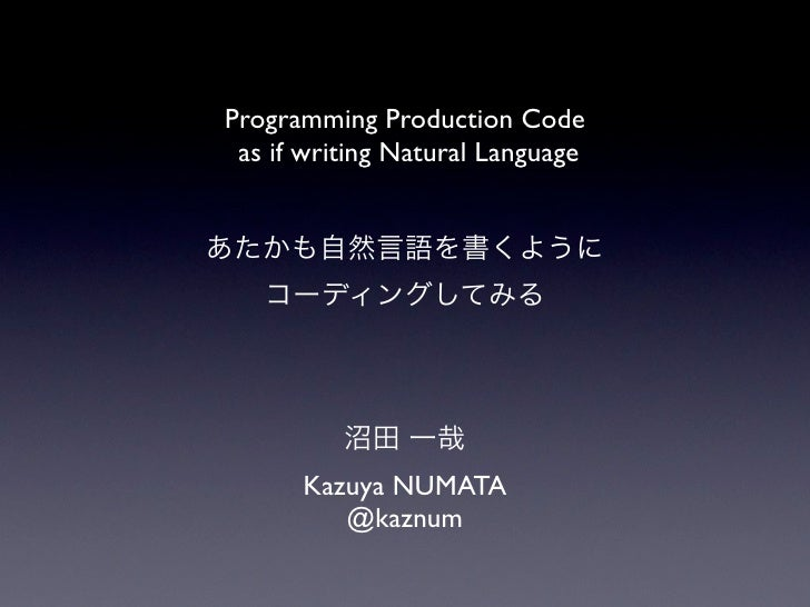 Programming Production Code as if writing Natural Language      Kazuya NUMATA         @kaznum