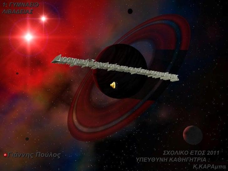 <ul><li>Γιάννης Πούλος </li></ul>1 ο  ΓΥΜΝΑΣΙΟ ΛΙΒΑΔΕΙΑΣ ΣΧΟΛΙΚΟ ΕΤΟΣ 2011  ΥΠΕΥΘΥΝΗ ΚΑΘΗΓΗΤΡΙΑ  :  K. ΚΑΡΑμπα Διαστημική ...