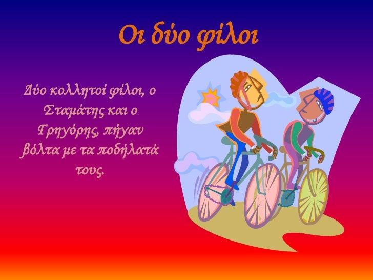 Οι δύο φίλοι<br />Δύο κολλητοί φίλοι, ο Σταμάτης και ο Γρηγόρης, πήγαν βόλτα με τα ποδήλατά τους. <br />
