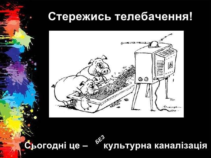 Стережись телебачення! Сьогодні це –  культурна каналізація БЕЗ