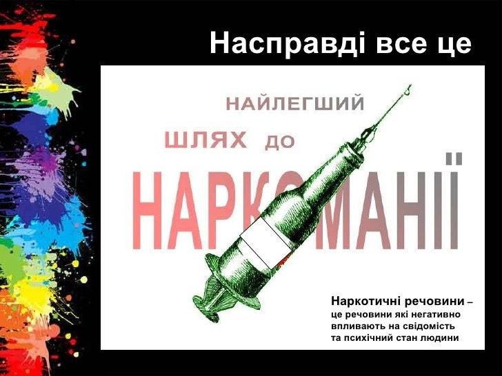 Насправді все це Наркотичні речовини  – це речовини які негативно  впливають на свідомість  та психічний стан людини
