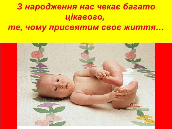 З народження нас чекає багато цікавого,  те, чому присвятим своє життя…