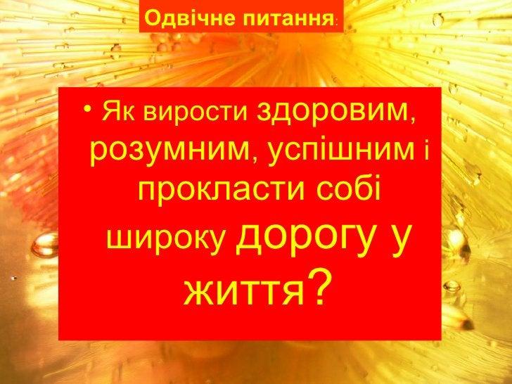 <ul><li>Як вирости  здоровим ,  розумним ,  успішним  і  прокласти собі широку  дорогу у життя ? </li></ul>Одвічне питання :