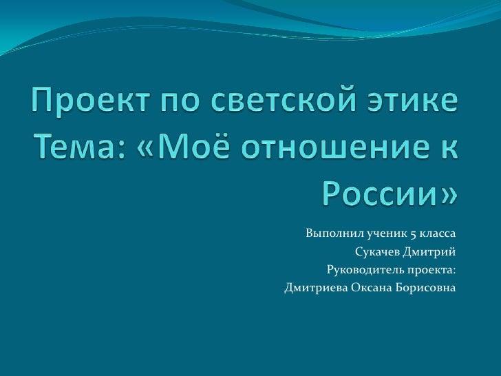 Проект по светской этикеТема: «Моё отношение к России»<br />Выполнил ученик 5 класса<br />Сукачев Дмитрий<br />Руководител...