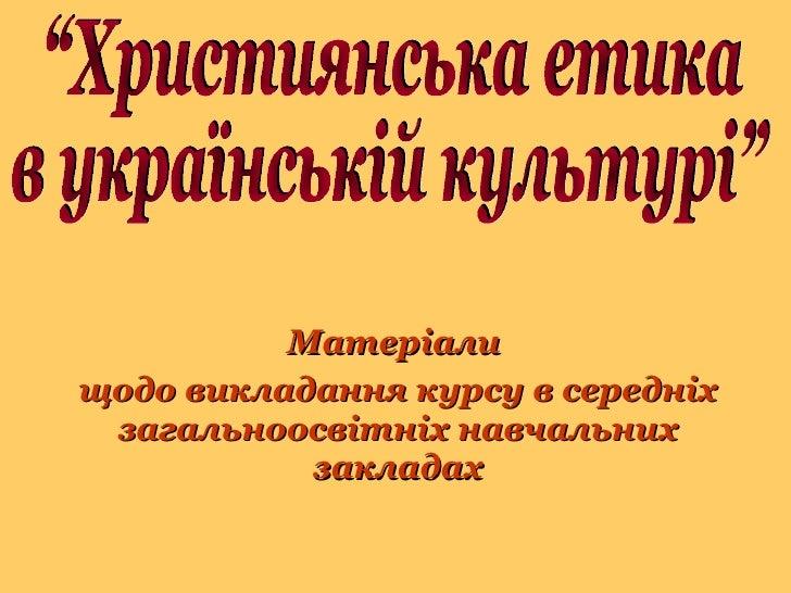 """Матеріали  щодо викладання курсу в середніх загальноосвітніх навчальних закладах """"Християнська етика  в українській культу..."""