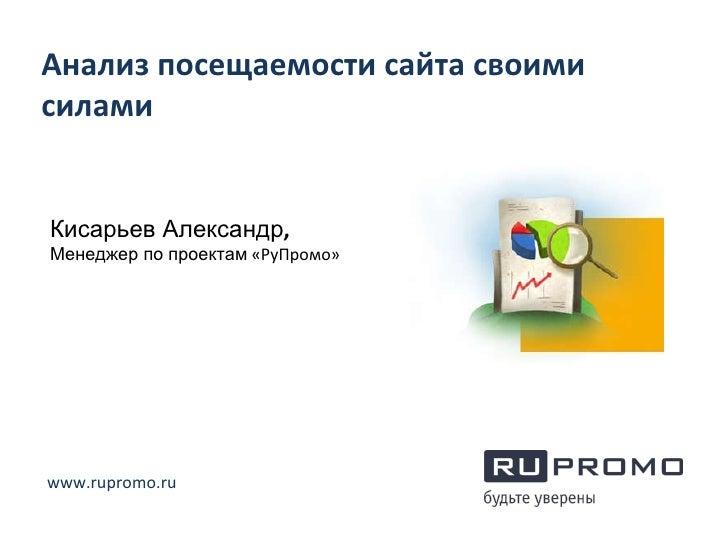Анализ посещаемости сайта своими силами Кисарьев Александр ,  Менеджер по проектам  «РуПромо» www.rupromo.ru