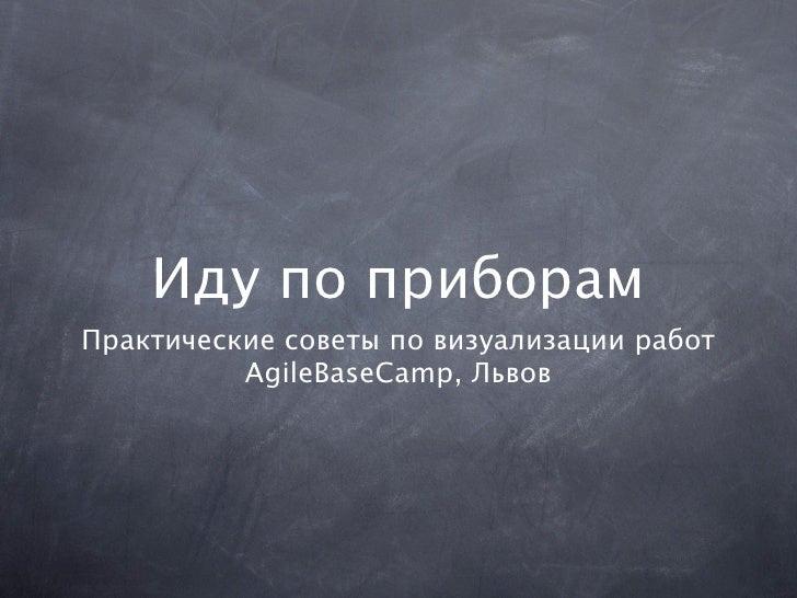 Иду по приборамПрактические советы по визуализации работ          AgileBaseCamp, Львов