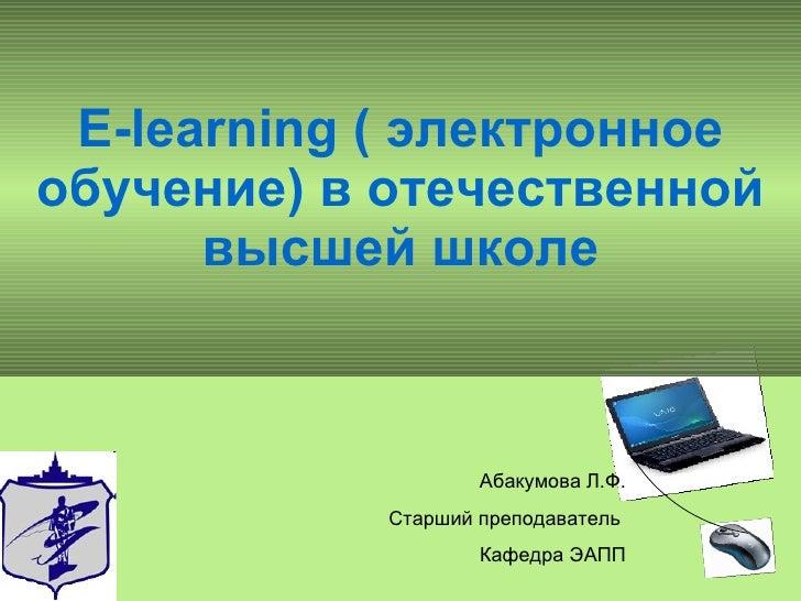 E-learning (  электронное обучение) в отечественной высшей школе Абакумова Л.Ф. Старший преподаватель  Кафедра ЭАПП