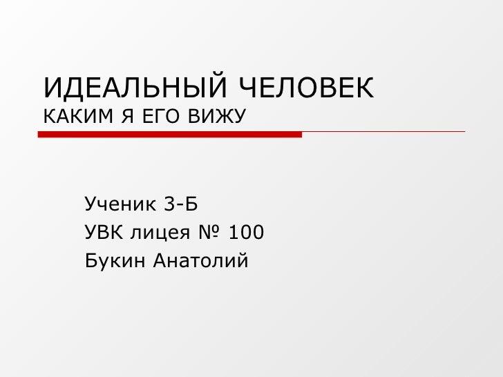 ИДЕАЛЬНЫЙ ЧЕЛОВЕК  КАКИМ Я ЕГО ВИЖУ Ученик 3-Б  УВК лицея № 100 Букин Анатолий