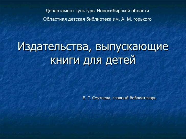 Издательства, выпускающие книги для детей Е. Г. Смутнева. главный библиотекарь Департамент культуры Новосибирской области ...
