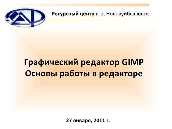 Графический редактор GIMP Основы работы   в редакторе Ресурсный центр  г.  o . Новокуйбышевск 27 января, 2011 г.