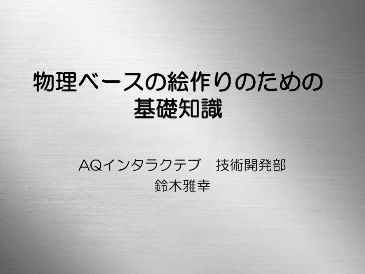 物理ベースの絵作りのための     基礎知識  AQインタラクテブ 技術開発部        鈴木雅幸