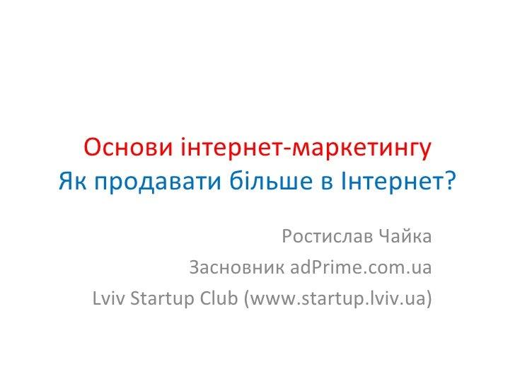 Основи інтернет-маркетингу Як продавати більше в Інтернет? Ростислав Чайка Засновник  adPrime.com.ua Lviv Startup Club (ww...