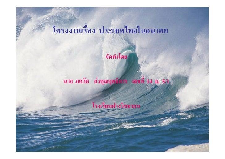 โครงงานเรื่อง ประเทศไทยในอนาคต                 จัดทําโดย  นาย ภควัต สงคุณฤทธิการ เลขที่ 14 ม. 5/1            โรงเรียนฝางว...