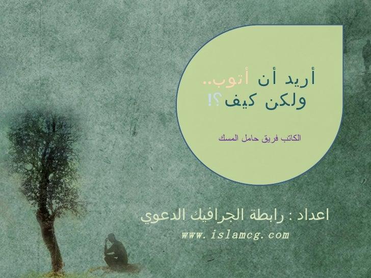 اعداد  :  رابطة الجرافيك الدعوي www.islamcg.com أريد أن  أتوب ..   ولكن كيف ؟ !       الكاتب فريق حامل المسك