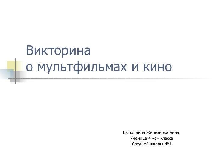 Викторина  о мультфильмах и кино Выполнила Железнова Анна  Ученица 4 «а» класса Средней школы №1
