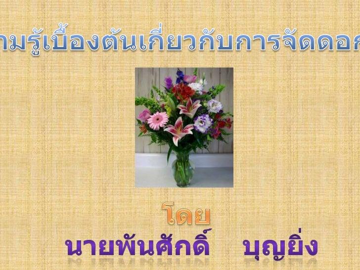 ความรู้เบื้องต้นเกี่ยวกับการจัดดอกไม้<br />โดย<br />นายพันศักดิ์    บุญยิ่ง<br />