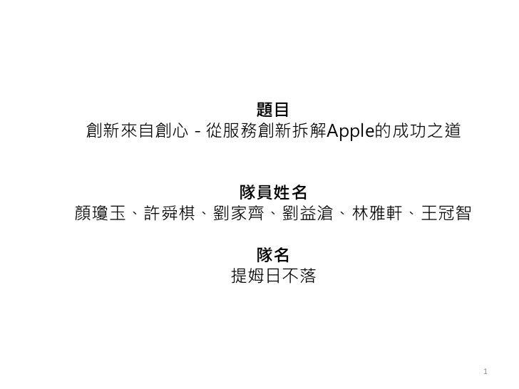 題目創新來自創心 - 從服務創新拆解Apple的成功之道          隊員姓名顏瓊玉、許舜棋、劉家齊、劉益滄、林雅軒、王冠智            隊名          提姆日不落                             1