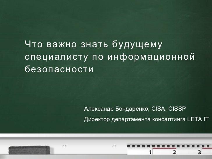 Что важно знать будущему специалисту по информационной безопасности Александр Бондаренко, CISA, CISSP Директор департамент...