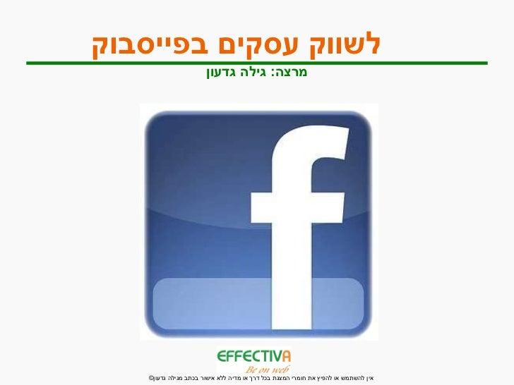 לשווק עסקים בפייסבוק   מרצה :  גילה גדעון