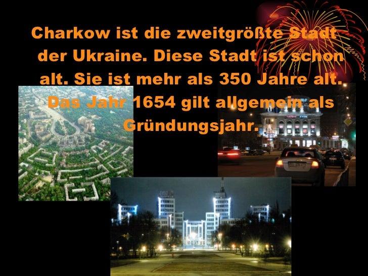 <ul><li>Charkow ist die zweitgrößte Stadt der Ukraine. Diese Stadt ist schon alt. Sie ist mehr als 350 Jahre alt. Das Jahr...