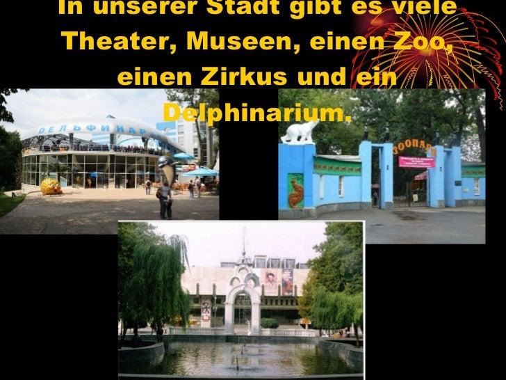 In unserer Stadt gibt es viele Theater, Museen, einen Zoo, einen Zirkus und ein Delphinarium.