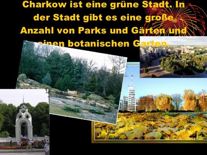 Charkow ist eine grüne Stadt. In der Stadt gibt es eine große Anzahl von Parks und Gärten und einen botanischen Garten.