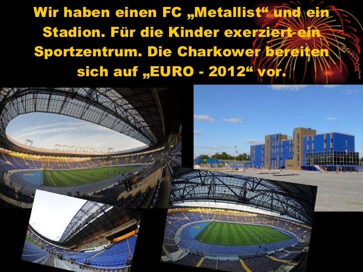 """Wir haben einen FC """"Metallist"""" und ein Stadion. Für die Kinder exerziert ein Sportzentrum. Die Charkower bereiten sich auf..."""