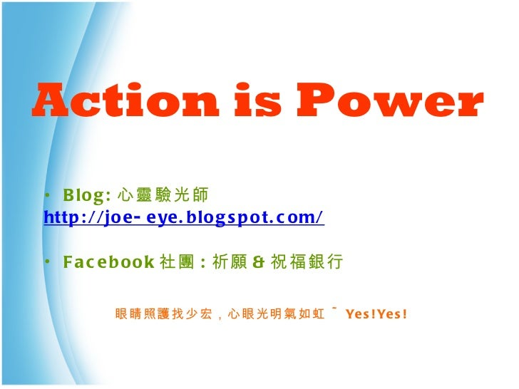 Action   is Power <ul><li>Blog: 心靈驗光師 </li></ul><ul><li>http://joe-eye.blogspot.com/ </li></ul><ul><li>Facebook 社團 : 祈願 & ...