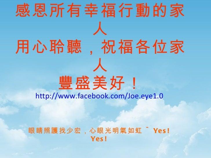 有您真好! 感恩所有幸福行動的家人 用心聆聽,祝福各位家人 豐盛美好! http://www.facebook.com/Joe.eye1.0 眼睛照護找少宏,心眼光明氣如虹  ~Yes!Yes!