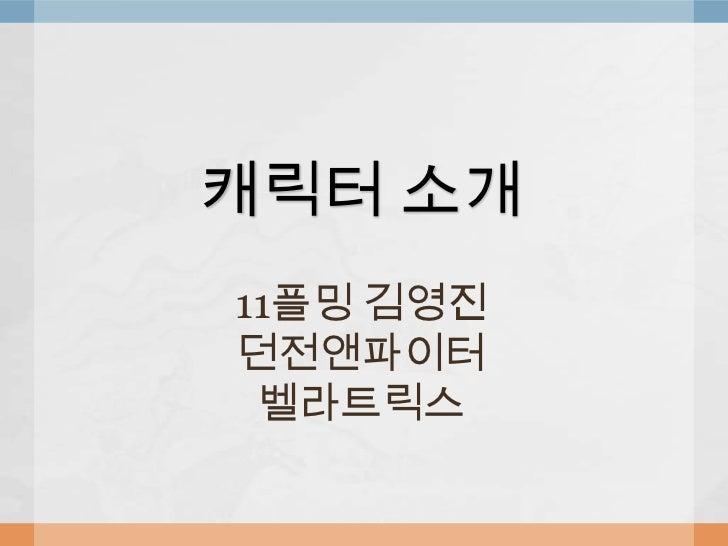 캐릭터 소개<br />11플밍 김영진<br />던전앤파이터<br />벨라트릭스<br />