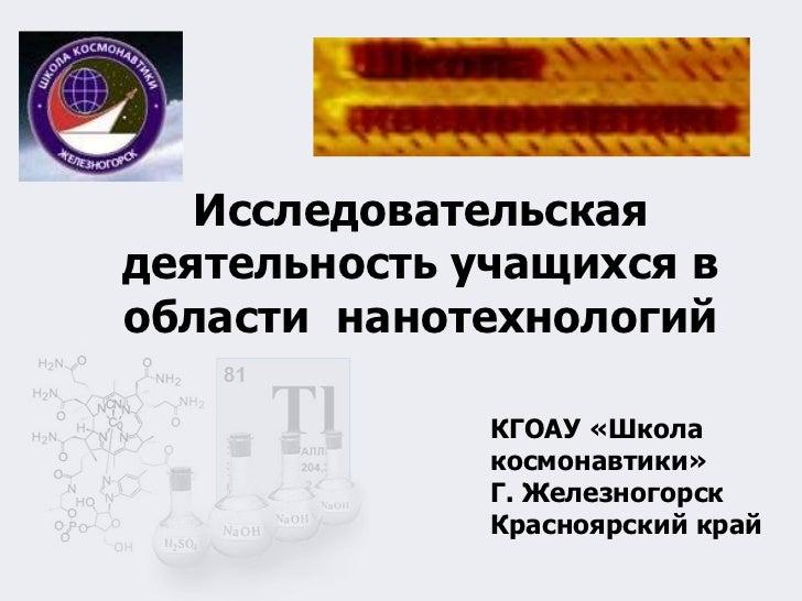 <ul><li>Исследовательская деятельность учащихся в области  нанотехнологий </li></ul>КГОАУ «Школа космонавтики» Г. Железног...