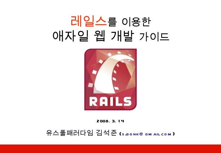 레일스 를 이용한 애자일 웹 개발  가이드 2008. 3. 14 유스풀패러다임  김석준 ( [email_address] )