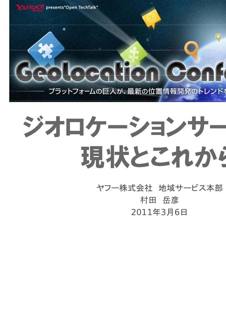 ジオロケーションサービスの   現状とこれから   ヤフー株式会社 地域サービス本部         村田 岳彦       2011年3月6日