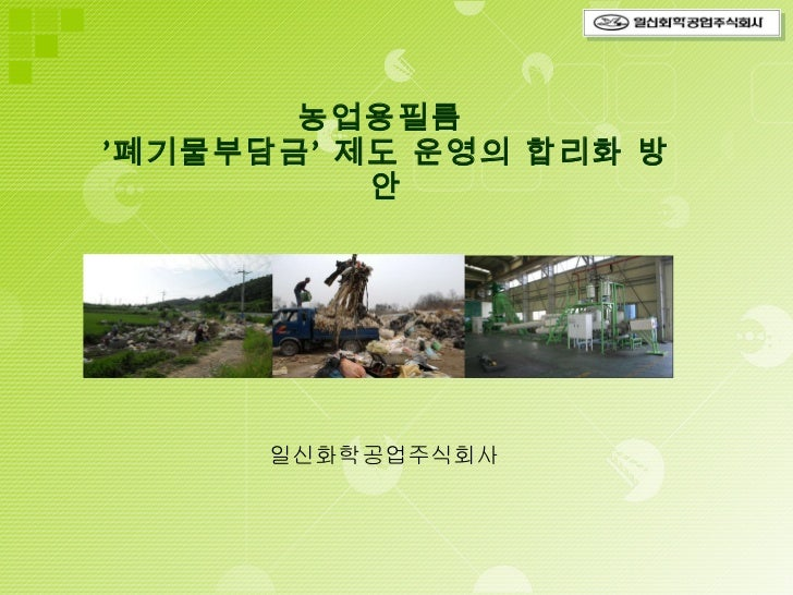 농업용필름  '폐기물부담금' 제도 운영의 합리화 방안   일신화학공업주식회사