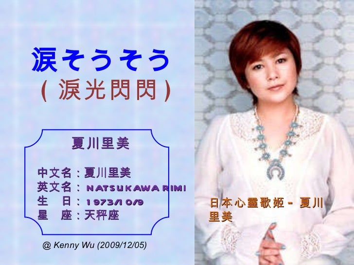 夏川里美 中文名:夏川里美 英文名: NATSUKAWA RIMI 生 日: 1973/10/9 星 座:天秤座 日本心靈歌姬 - 夏川里美 涙そうそう ( 淚光閃閃 ) @ Kenny Wu (2009/12/05)