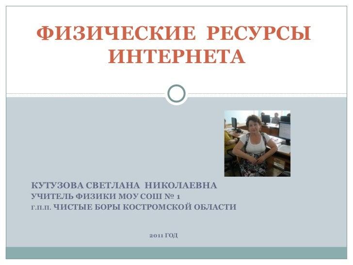 КУТУЗОВА СВЕТЛАНА  НИКОЛАЕВНА УЧИТЕЛЬ ФИЗИКИ МОУ СОШ № 1  Г.П.П.  ЧИСТЫЕ БОРЫ КОСТРОМСКОЙ ОБЛАСТИ 2011 ГОД ФИЗИЧЕСКИЕ  РЕС...