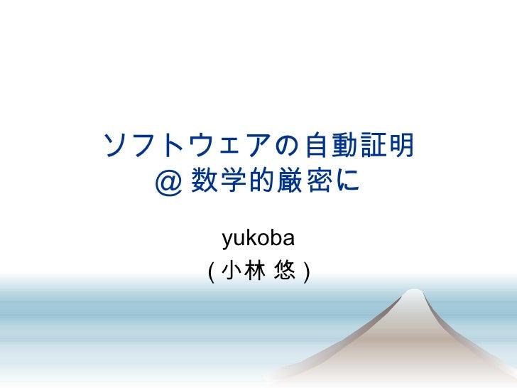 ソフトウェアの自動証明 @ 数学的厳密に yukoba (小林 悠)