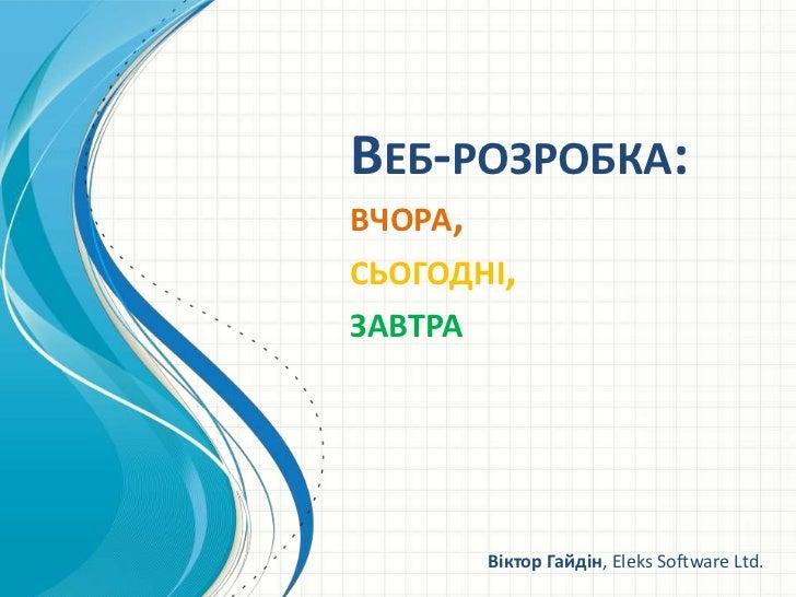 Веб-розробка: вчора, сьогодні,завтра<br />Віктор Гайдін, Eleks Software Ltd.<br />