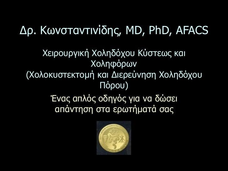 Δρ. Κωνσταντινίδης, MD, PhD, AFACS     Χειρουργική Χοληδόχου Κύστεως και                 Χοληφόρων (Χολοκυστεκτοµή και Διε...